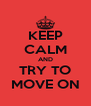 KEEP CALM AND TRY TO MOVE ON - Personalised Poster A4 size