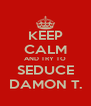 KEEP CALM AND TRY TO SEDUCE DAMON T. - Personalised Poster A4 size