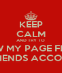 KEEP CALM AND TRY TO VIEW MY PAGE FROM A FRIENDS ACCOUNT  - Personalised Poster A4 size
