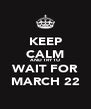 KEEP CALM AND TRY TO WAIT FOR MARCH 22 - Personalised Poster A4 size