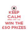 KEEP CALM AND TRY TO WIN THE £50 PRIZES - Personalised Poster A4 size