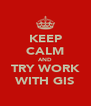 KEEP CALM AND TRY WORK WITH GIS - Personalised Poster A4 size