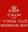 KEEP CALM AND TRY YOGA CUZ WE AIN'T WORKIN SHIT OUT - Personalised Poster A4 size