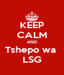 KEEP CALM AND Tshepo wa  LSG - Personalised Poster A4 size