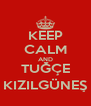 KEEP CALM AND TUĞÇE KIZILGÜNEŞ - Personalised Poster A4 size