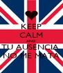 KEEP CALM AND TU AUSENCIA  NO ME MATA - Personalised Poster A4 size