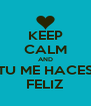 KEEP CALM AND TU ME HACES FELIZ - Personalised Poster A4 size