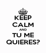 KEEP CALM AND TU ME QUIERES? - Personalised Poster A4 size