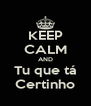 KEEP CALM AND Tu que tá Certinho - Personalised Poster A4 size