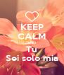 KEEP CALM AND Tu Sei solo mia - Personalised Poster A4 size