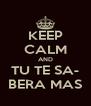 KEEP CALM AND TU TE SA- BERA MAS - Personalised Poster A4 size
