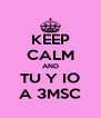 KEEP CALM AND TU Y IO A 3MSC - Personalised Poster A4 size