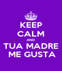 KEEP CALM AND TUA MADRE  ME GUSTA - Personalised Poster A4 size