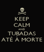 KEEP CALM AND TUBADAS ATÉ À MORTE - Personalised Poster A4 size