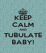 KEEP CALM AND TUBULATE BABY! - Personalised Poster A4 size
