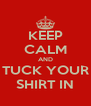 KEEP CALM AND TUCK YOUR SHIRT IN - Personalised Poster A4 size