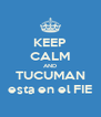 KEEP CALM AND TUCUMAN esta en el FIE - Personalised Poster A4 size