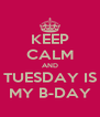 KEEP CALM AND TUESDAY IS MY B-DAY - Personalised Poster A4 size