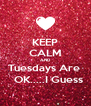 KEEP CALM AND Tuesdays Are    OK.....I Guess - Personalised Poster A4 size