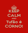 KEEP CALM AND Tufão é CORNO! - Personalised Poster A4 size