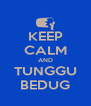 KEEP CALM AND TUNGGU BEDUG - Personalised Poster A4 size