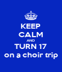 KEEP CALM AND TURN 17 on a choir trip - Personalised Poster A4 size
