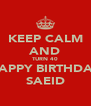 KEEP CALM AND TURN 40 HAPPY BIRTHDAY SAEID - Personalised Poster A4 size