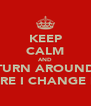 KEEP CALM AND TURN AROUND BEFORE I CHANGE MY M - Personalised Poster A4 size
