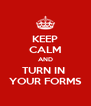 KEEP CALM AND TURN IN  YOUR FORMS - Personalised Poster A4 size