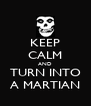 KEEP CALM AND TURN INTO A MARTIAN - Personalised Poster A4 size