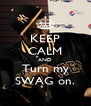 KEEP CALM AND Turn my SWAG on. - Personalised Poster A4 size