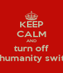 KEEP CALM AND turn off ur humanity switch - Personalised Poster A4 size