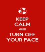 KEEP CALM AND TURN OFF YOUR FACE - Personalised Poster A4 size