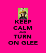 KEEP CALM AND TURN ON GLEE - Personalised Poster A4 size