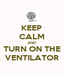 KEEP CALM AND TURN ON THE VENTILATOR - Personalised Poster A4 size