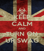KEEP CALM AND TURN ON UR SWAG - Personalised Poster A4 size