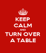 KEEP CALM AND TURN OVER A TABLE - Personalised Poster A4 size