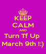 KEEP CALM AND Turn Tf Up  March 9th !:) - Personalised Poster A4 size