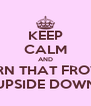 KEEP CALM AND TURN THAT FROWN UPSIDE DOWN - Personalised Poster A4 size