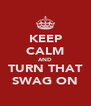 KEEP CALM AND TURN THAT SWAG ON - Personalised Poster A4 size