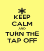 KEEP CALM AND TURN THE TAP OFF - Personalised Poster A4 size