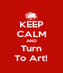 KEEP CALM AND Turn To Art! - Personalised Poster A4 size