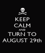 KEEP CALM AND TURN TO AUGUST 29th - Personalised Poster A4 size