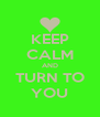 KEEP CALM AND TURN TO YOU - Personalised Poster A4 size