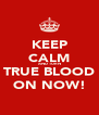 KEEP CALM AND TURN TRUE BLOOD ON NOW! - Personalised Poster A4 size