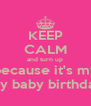 KEEP CALM and turn up because it's my my baby birthday - Personalised Poster A4 size