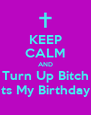 KEEP CALM AND Turn Up Bitch Its My Birthday  - Personalised Poster A4 size