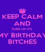 KEEP CALM AND TURN UP IT'S   MY BIRTHDAY  BITCHES - Personalised Poster A4 size