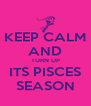 KEEP CALM AND TURN UP ITS PISCES SEASON - Personalised Poster A4 size