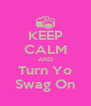 KEEP CALM AND Turn Yo Swag On - Personalised Poster A4 size
